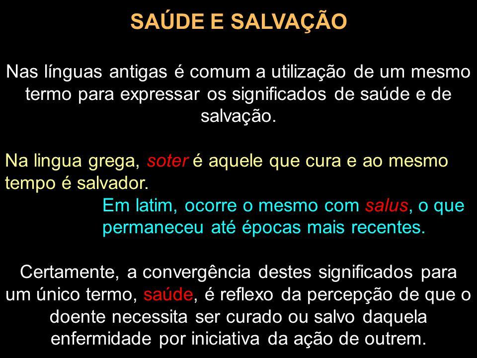 SAÚDE E SALVAÇÃO Nas línguas antigas é comum a utilização de um mesmo termo para expressar os significados de saúde e de salvação. Na lingua grega, so