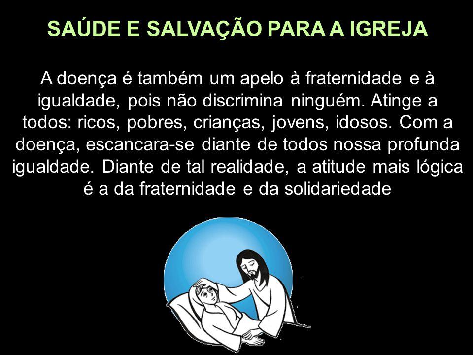SAÚDE E SALVAÇÃO PARA A IGREJA A doença é também um apelo à fraternidade e à igualdade, pois não discrimina ninguém. Atinge a todos: ricos, pobres, cr