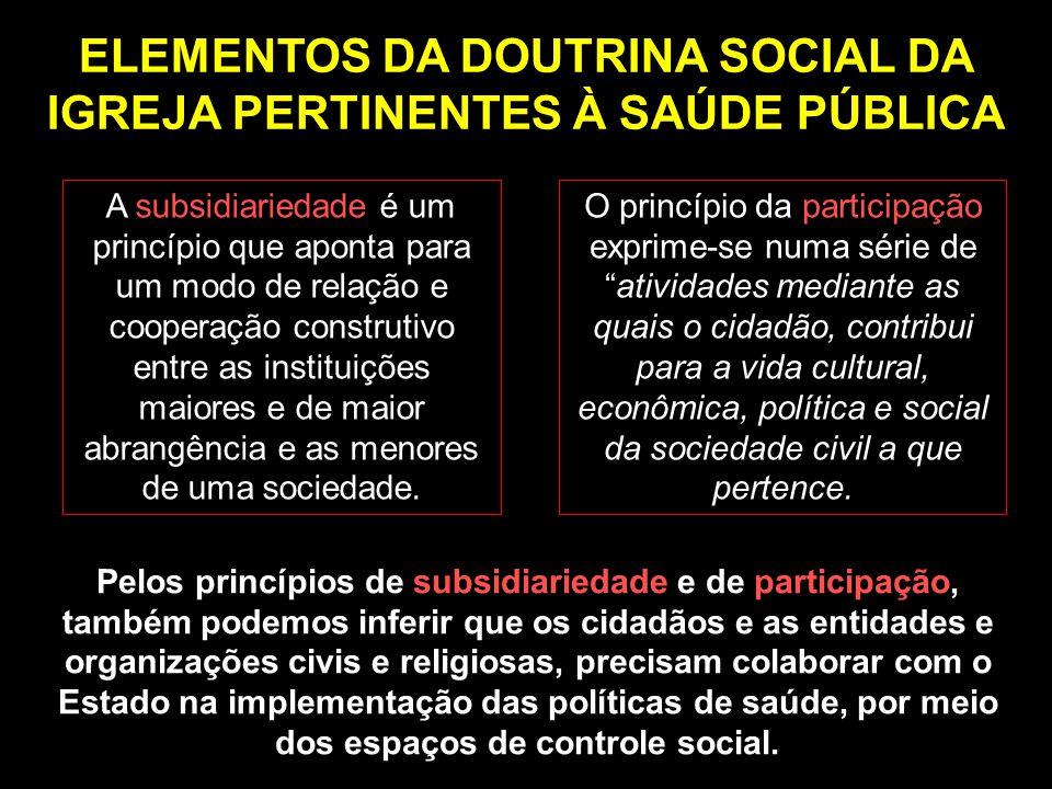 ELEMENTOS DA DOUTRINA SOCIAL DA IGREJA PERTINENTES À SAÚDE PÚBLICA Pelos princípios de subsidiariedade e de participação, também podemos inferir que o