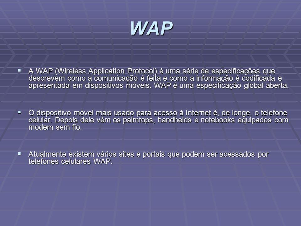 WAP A WAP (Wireless Application Protocol) é uma série de especificações que descrevem como a comunicação é feita e como a informação é codificada e ap
