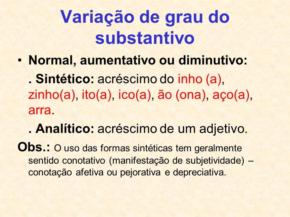 Variação de grau do substantivo Normal, aumentativo ou diminutivo:. Sintético: acréscimo do inho (a), zinho(a), ito(a), ico(a), ão (ona), aço(a), arra