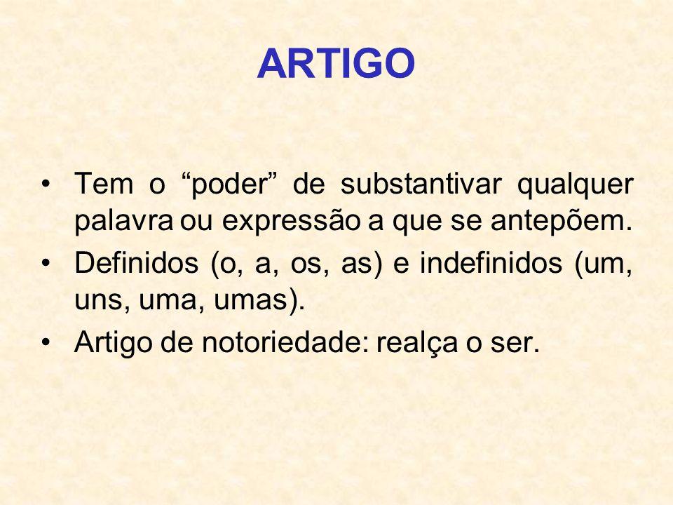 ARTIGO Tem o poder de substantivar qualquer palavra ou expressão a que se antepõem. Definidos (o, a, os, as) e indefinidos (um, uns, uma, umas). Artig