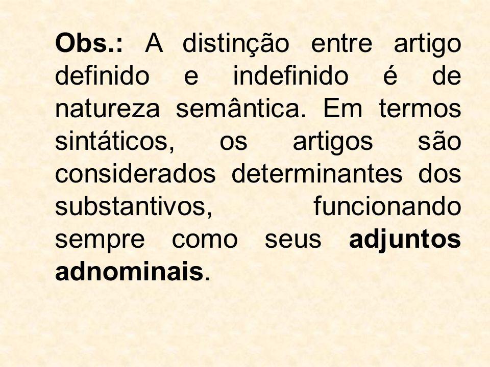 Obs.: A distinção entre artigo definido e indefinido é de natureza semântica. Em termos sintáticos, os artigos são considerados determinantes dos subs
