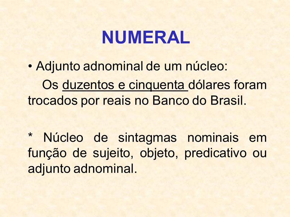 NUMERAL Adjunto adnominal de um núcleo: Os duzentos e cinquenta dólares foram trocados por reais no Banco do Brasil. * Núcleo de sintagmas nominais em