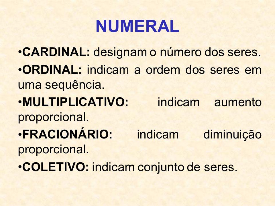 NUMERAL CARDINAL: designam o número dos seres. ORDINAL: indicam a ordem dos seres em uma sequência. MULTIPLICATIVO: indicam aumento proporcional. FRAC