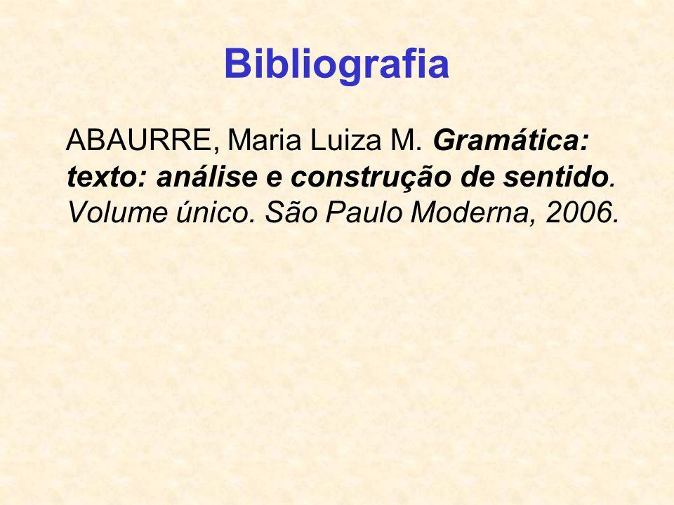 Bibliografia ABAURRE, Maria Luiza M. Gramática: texto: análise e construção de sentido. Volume único. São Paulo Moderna, 2006.