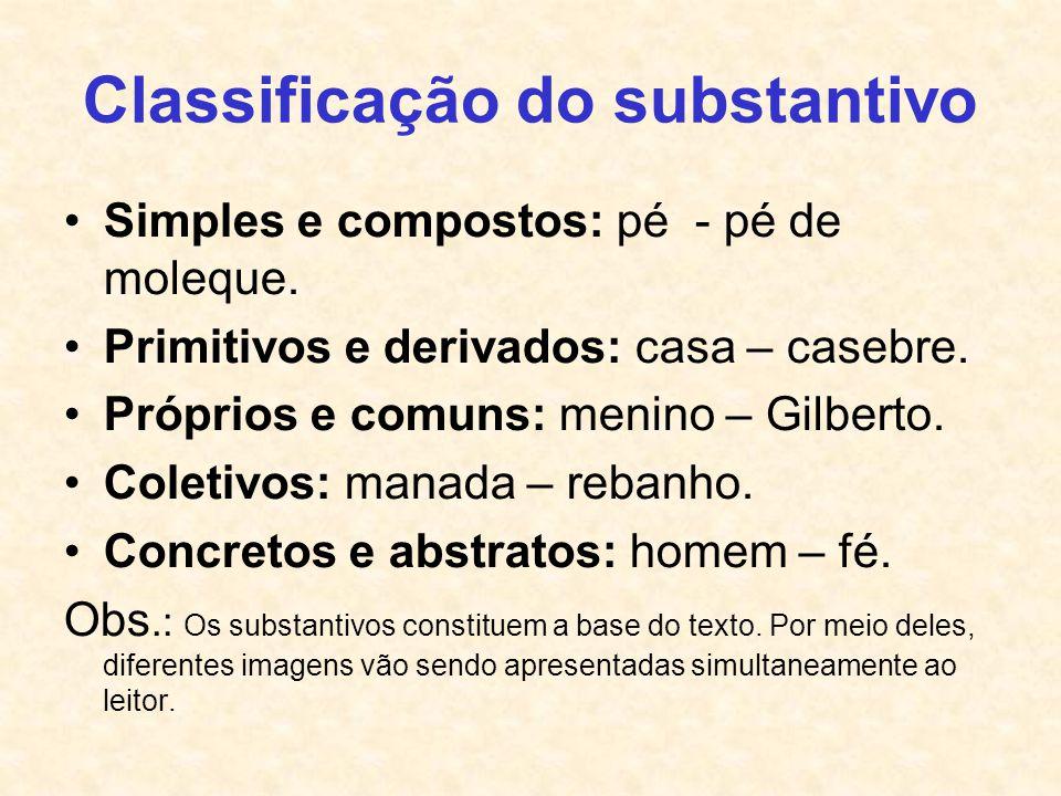 Classificação do substantivo Simples e compostos: pé - pé de moleque. Primitivos e derivados: casa – casebre. Próprios e comuns: menino – Gilberto. Co