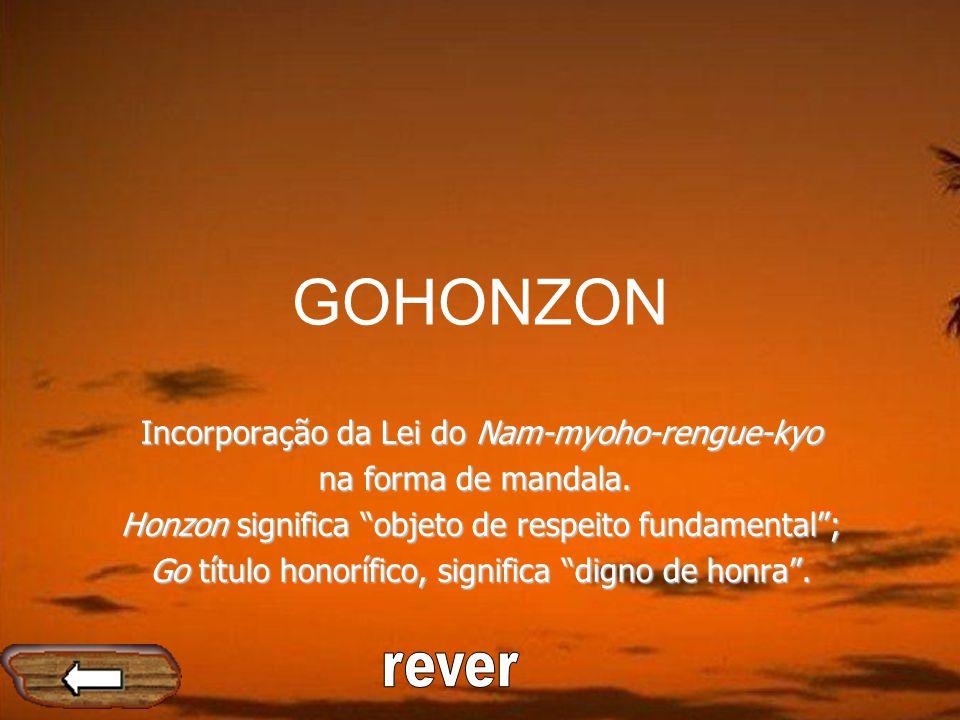 GOHONZON Incorporação da Lei do Nam-myoho-rengue-kyo na forma de mandala. Honzon significa objeto de respeito fundamental; Go título honorífico, signi