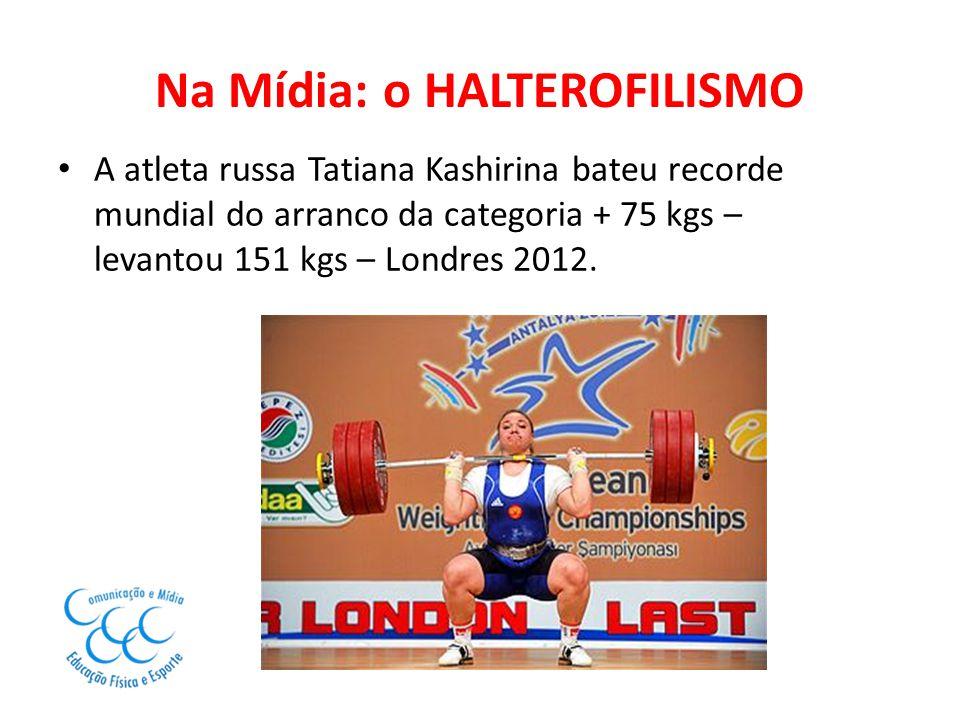 Na Mídia: o HALTEROFILISMO A atleta russa Tatiana Kashirina bateu recorde mundial do arranco da categoria + 75 kgs – levantou 151 kgs – Londres 2012.