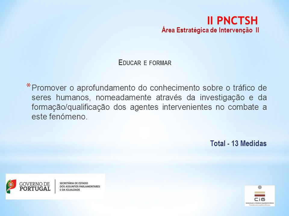 E DUCAR E FORMAR * Promover o aprofundamento do conhecimento sobre o tráfico de seres humanos, nomeadamente através da investigação e da formação/qualificação dos agentes intervenientes no combate a este fenómeno.