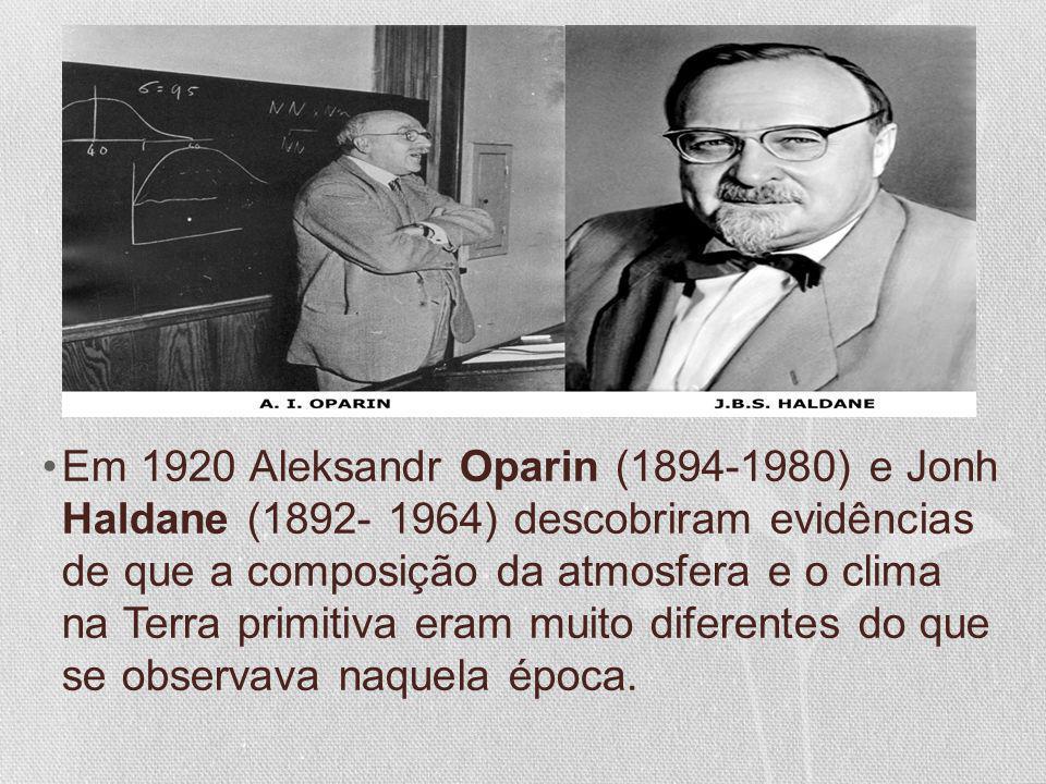 Em 1920 Aleksandr Oparin (1894-1980) e Jonh Haldane (1892- 1964) descobriram evidências de que a composição da atmosfera e o clima na Terra primitiva