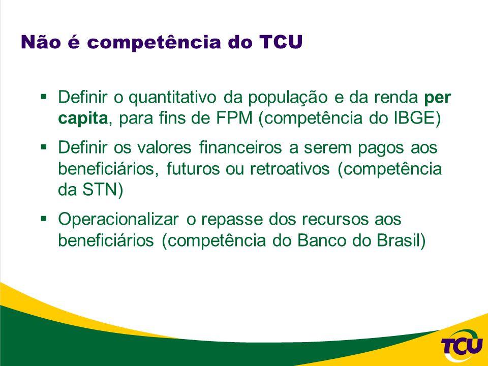 Não é competência do TCU Definir o quantitativo da população e da renda per capita, para fins de FPM (competência do IBGE) Definir os valores financeiros a serem pagos aos beneficiários, futuros ou retroativos (competência da STN) Operacionalizar o repasse dos recursos aos beneficiários (competência do Banco do Brasil)