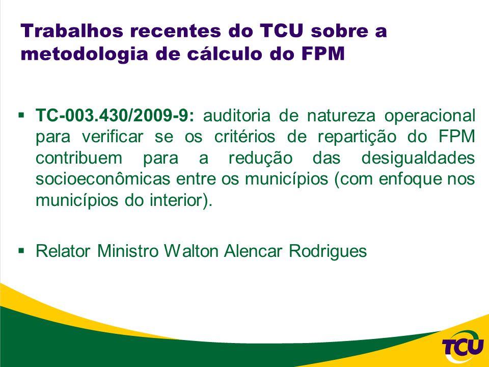 Trabalhos recentes do TCU sobre a metodologia de cálculo do FPM TC-003.430/2009-9: auditoria de natureza operacional para verificar se os critérios de repartição do FPM contribuem para a redução das desigualdades socioeconômicas entre os municípios (com enfoque nos municípios do interior).