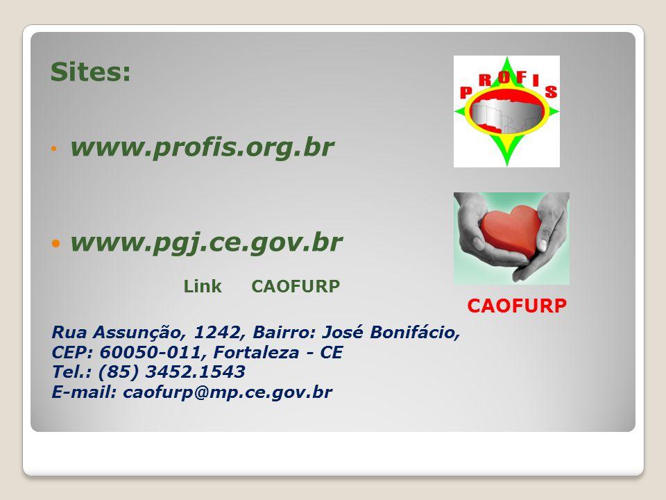 Sites: www.profis.org.br www.pgj.ce.gov.br Link CAOFURP CAOFURP Rua Assunção, 1242, Bairro: José Bonifácio, CEP: 60050-011, Fortaleza - CE Tel.: (85) 3452.1543 E-mail: caofurp@mp.ce.gov.br