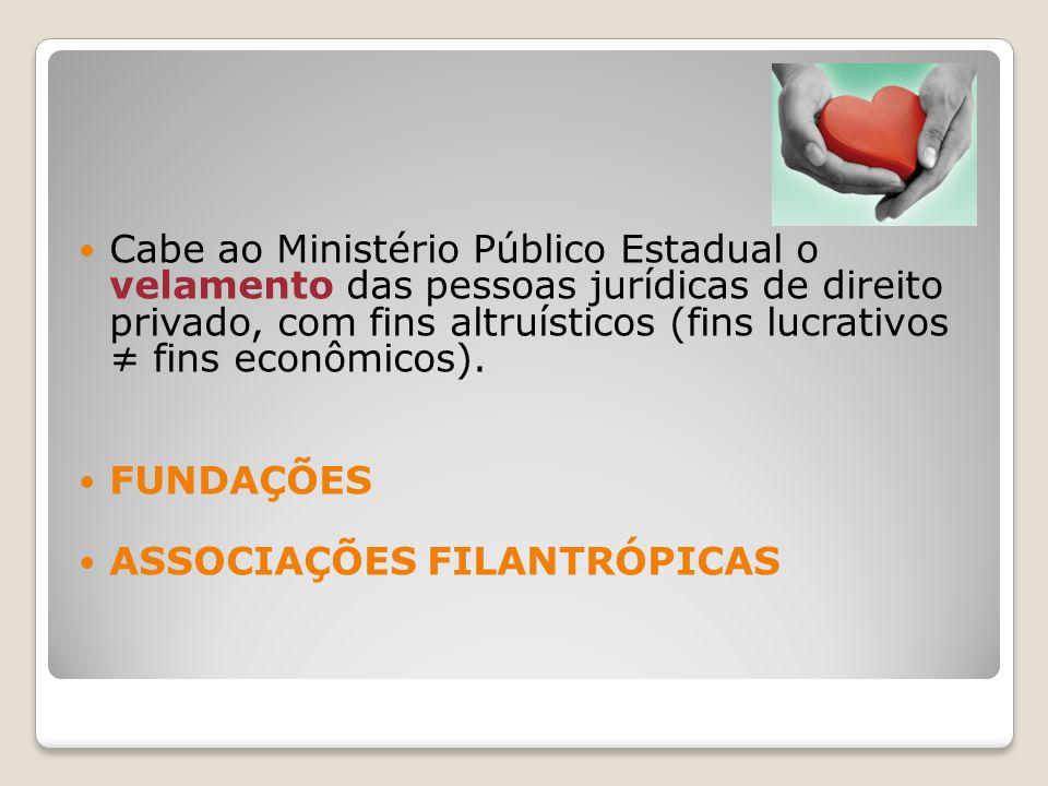 Cabe ao Ministério Público Estadual o velamento das pessoas jurídicas de direito privado, com fins altruísticos (fins lucrativos fins econômicos).