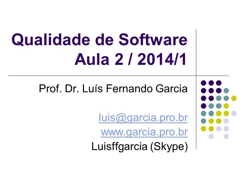 Qualidade de Software Aula 2 / 2014/1 Prof. Dr. Luís Fernando Garcia luis@garcia.pro.br www.garcia.pro.br Luisffgarcia (Skype)