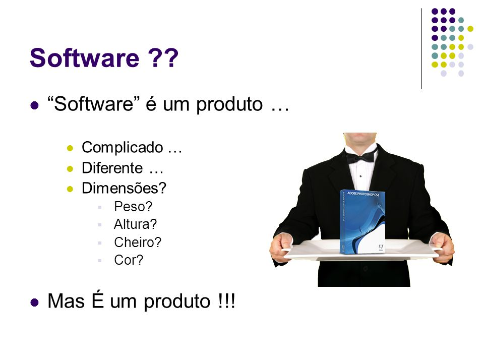 Software ?? Software é um produto … Complicado … Diferente … Dimensões? Peso? Altura? Cheiro? Cor? Mas É um produto !!!