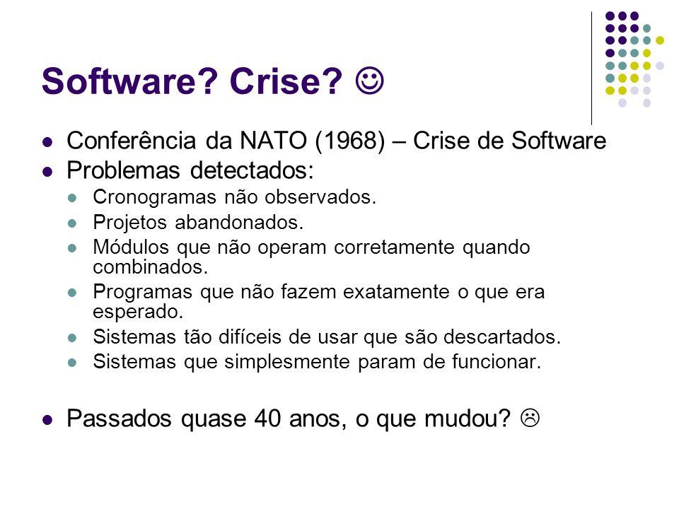 Software? Crise? Conferência da NATO (1968) – Crise de Software Problemas detectados: Cronogramas não observados. Projetos abandonados. Módulos que nã