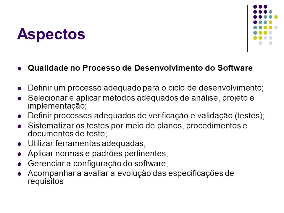 Aspectos Qualidade no Processo de Desenvolvimento do Software Definir um processo adequado para o ciclo de desenvolvimento; Selecionar e aplicar métod