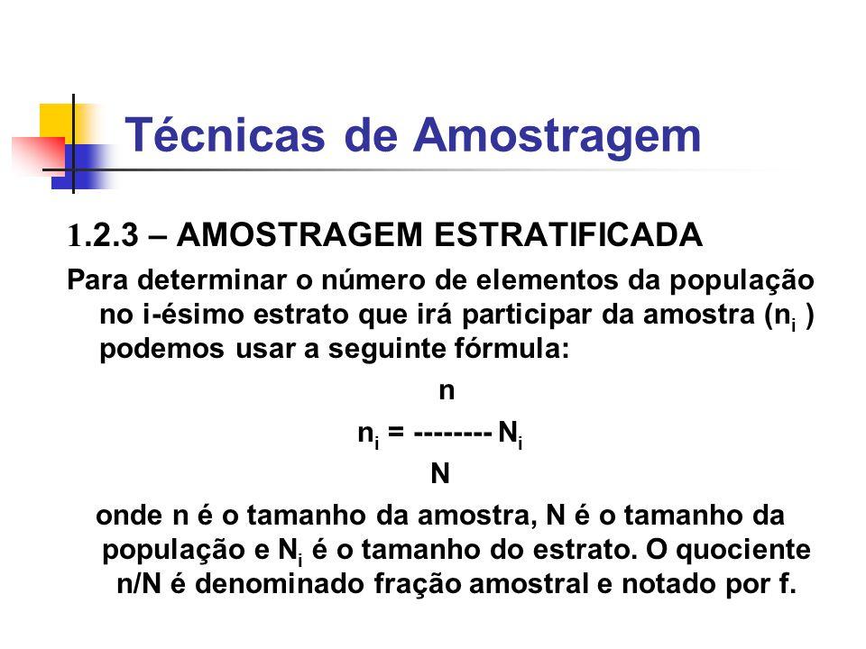 Técnicas de Amostragem 1.2.3 – AMOSTRAGEM ESTRATIFICADA Divide-se a população em subgrupos (estratos) de itens similares, procedendo-se à amostragem em cada estrato, proporcional ao tamanho do estrato.