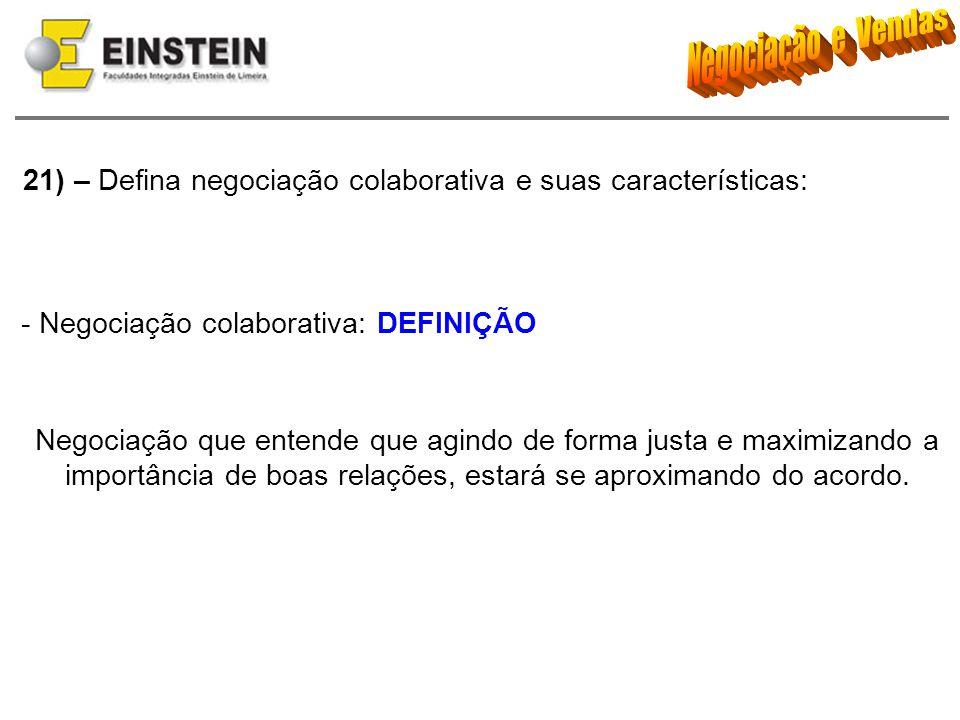 21) – Defina negociação colaborativa e suas características: - Negociação colaborativa: DEFINIÇÃO Negociação que entende que agindo de forma justa e m