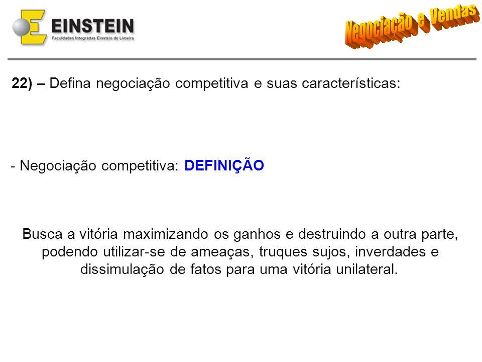 22) – Defina negociação competitiva e suas características: - Negociação competitiva: DEFINIÇÃO Busca a vitória maximizando os ganhos e destruindo a o