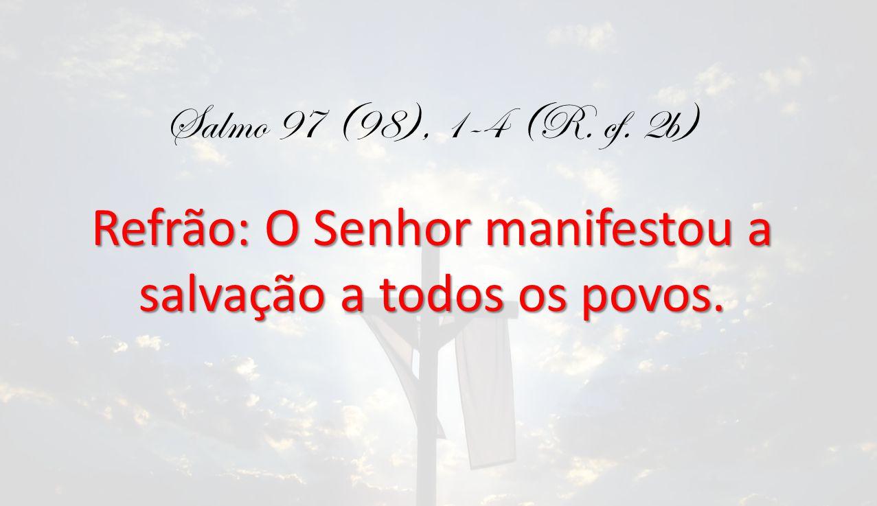 Salmo 97 (98), 1-4 (R. cf. 2b) Refrão: O Senhor manifestou a salvação a todos os povos.