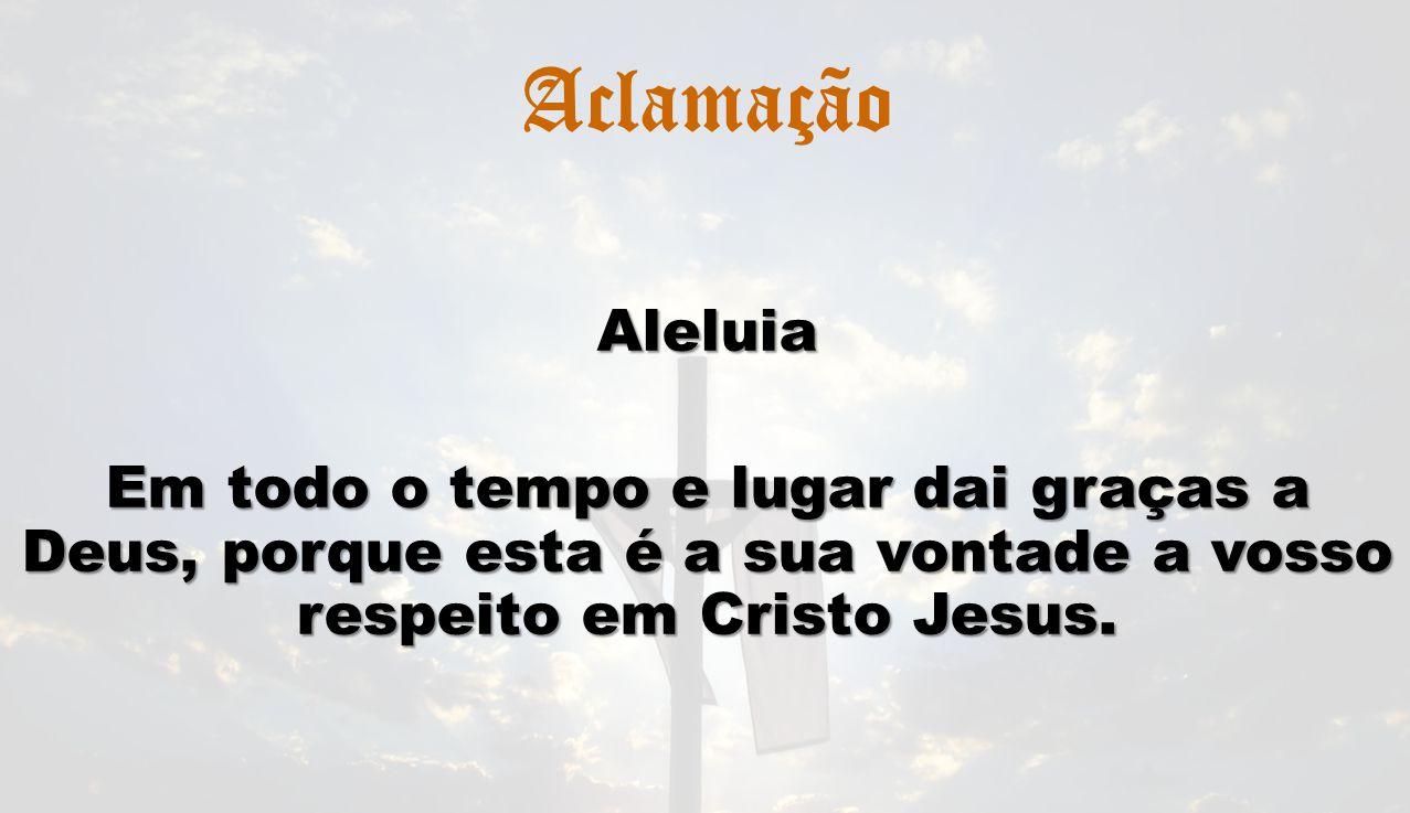 AclamaçãoAleluia Em todo o tempo e lugar dai graças a Deus, porque esta é a sua vontade a vosso respeito em Cristo Jesus.