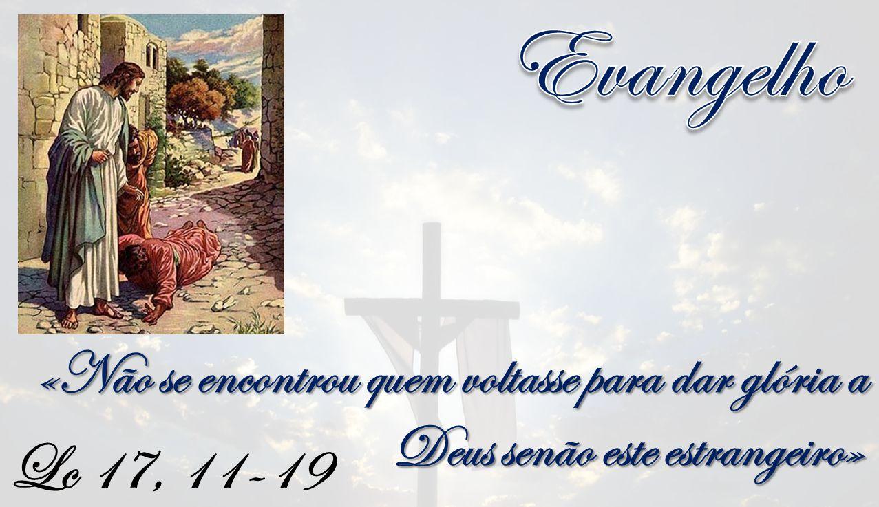 Lc 17, 11-19 «Não se encontrou quem voltasse para dar glória a Deus senão este estrangeiro»