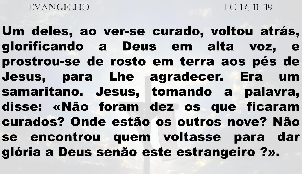 EVANGELHO Lc 17, 11-19 Um deles, ao ver-se curado, voltou atrás, glorificando a Deus em alta voz, e prostrou-se de rosto em terra aos pés de Jesus, pa