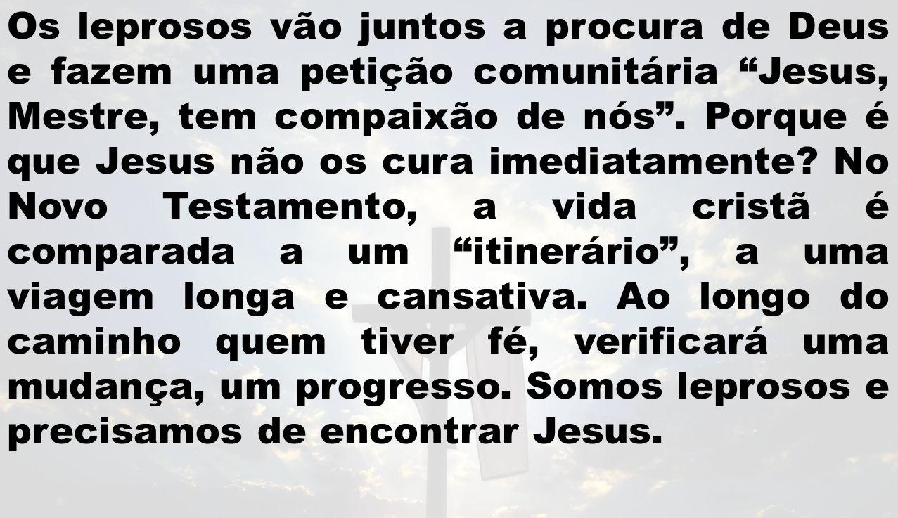 Os leprosos vão juntos a procura de Deus e fazem uma petição comunitária Jesus, Mestre, tem compaixão de nós. Porque é que Jesus não os cura imediatam