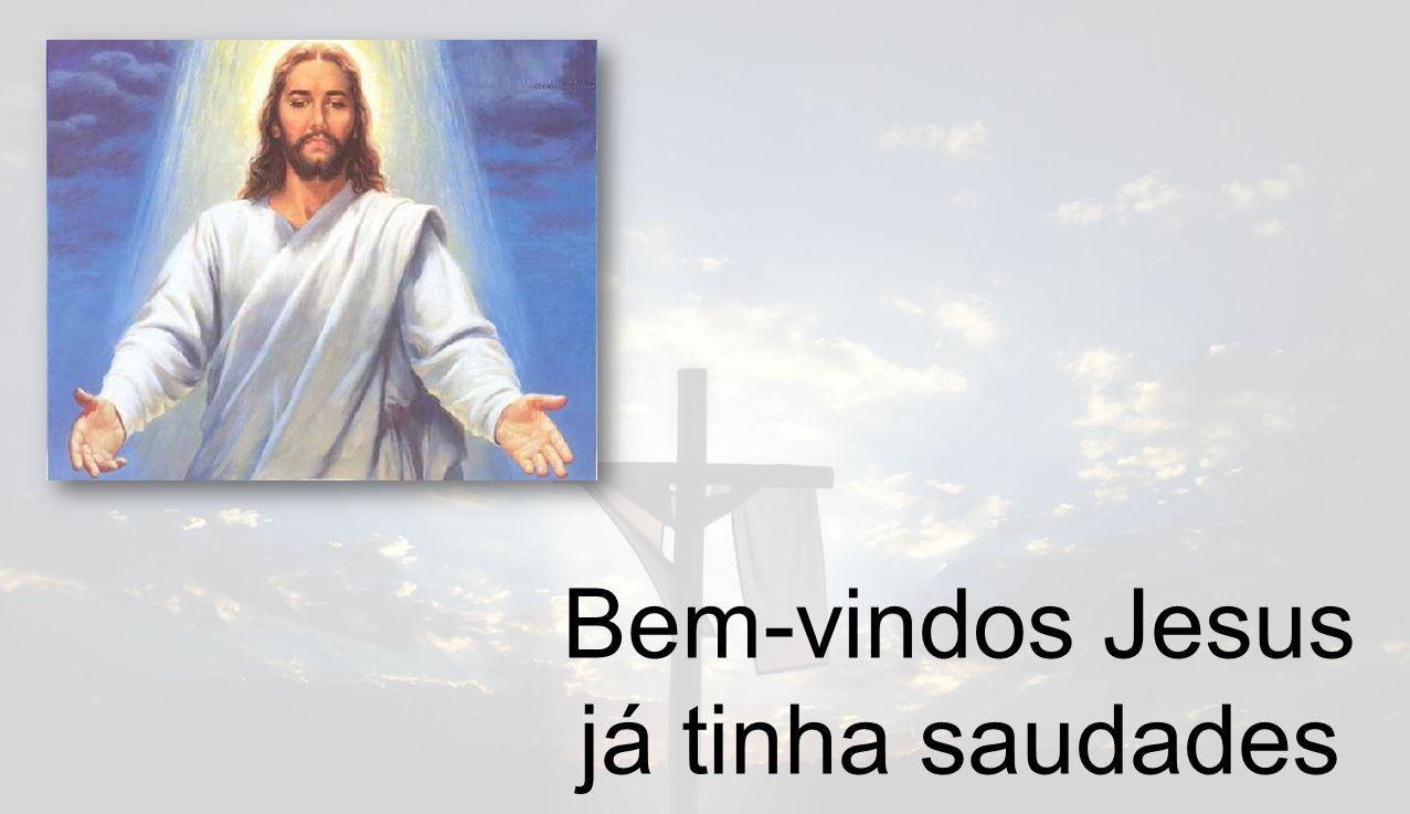 Bem-vindos Jesus já tinha saudades tuas Vossas