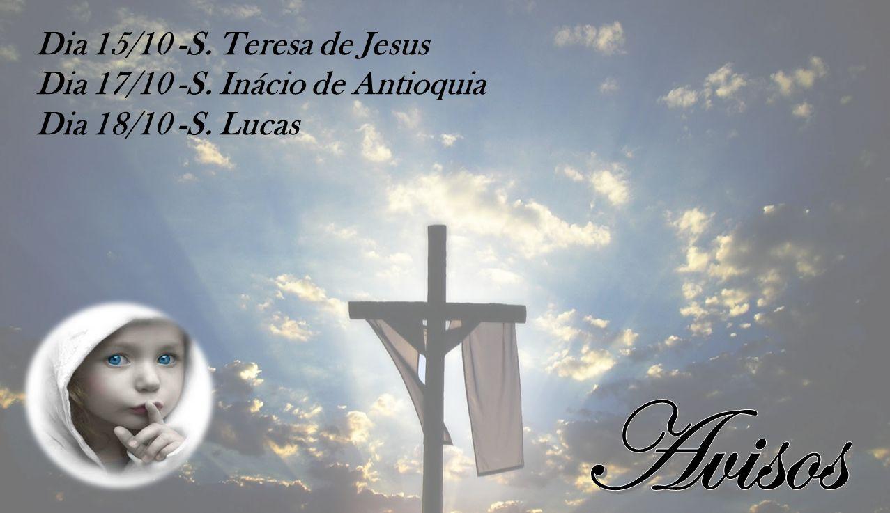 Dia 15/10 -S. Teresa de Jesus Dia 17/10 -S. Inácio de Antioquia Dia 18/10 -S. Lucas