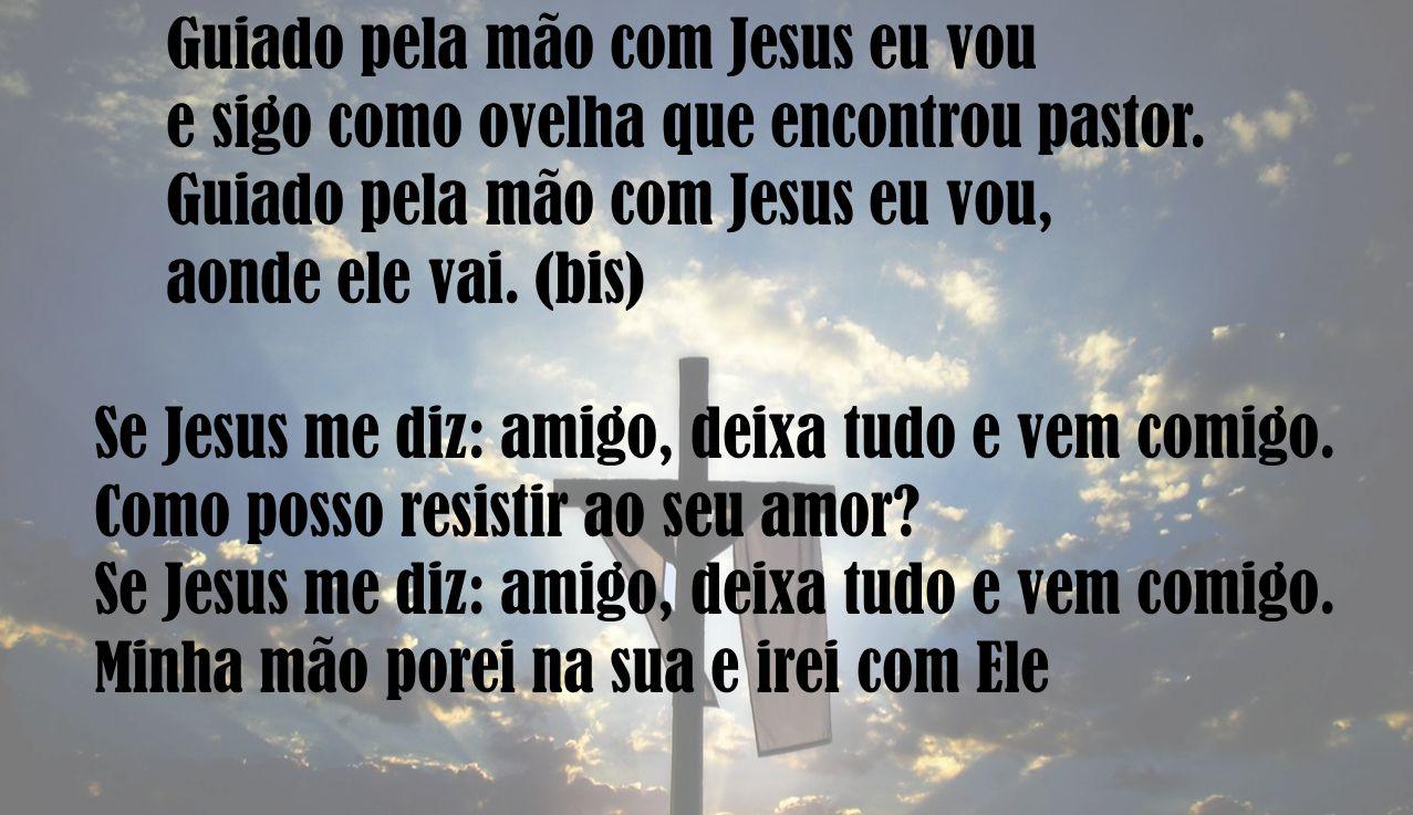 Guiado pela mão com Jesus eu vou e sigo como ovelha que encontrou pastor. Guiado pela mão com Jesus eu vou, aonde ele vai. (bis) Se Jesus me diz: amig