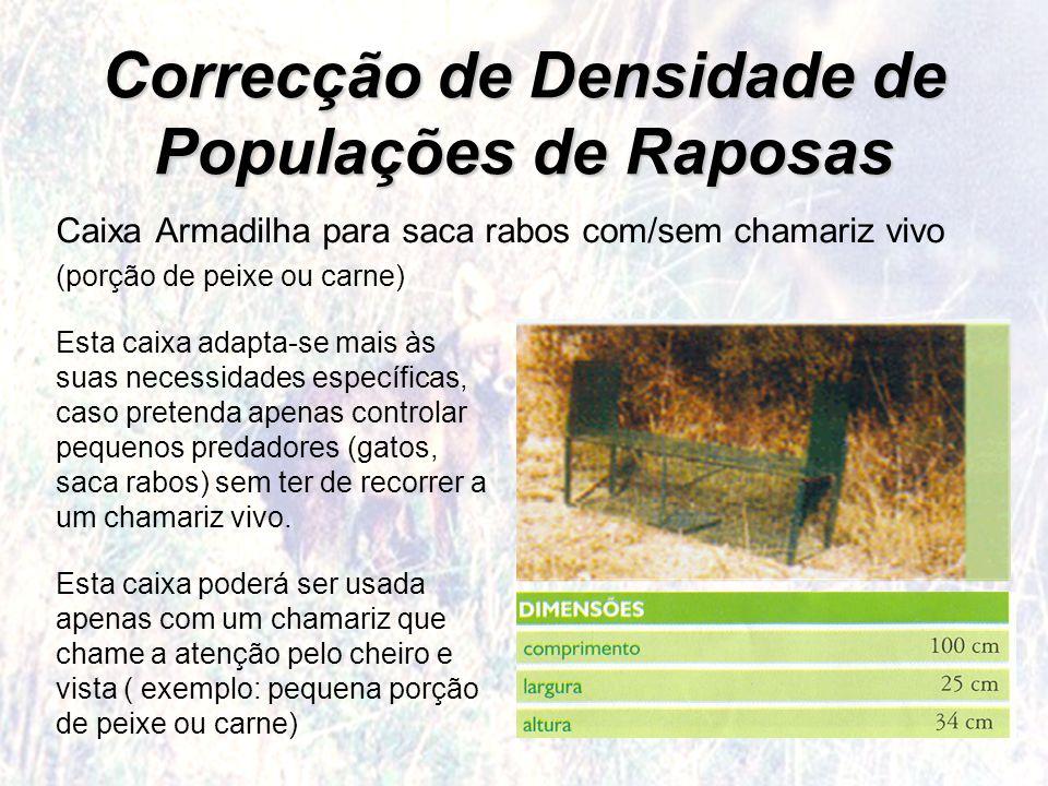 Correcção de Densidade de Populações de Raposas Caixa Armadilha para saca rabos com/sem chamariz vivo (porção de peixe ou carne) Esta caixa adapta-se