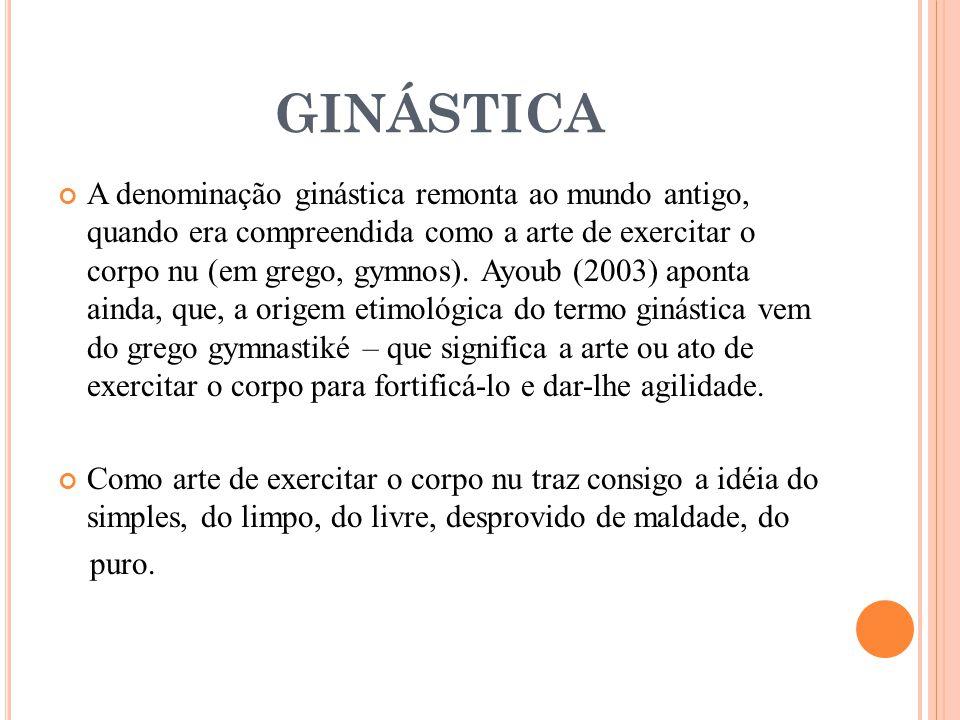 A denominação ginástica remonta ao mundo antigo, quando era compreendida como a arte de exercitar o corpo nu (em grego, gymnos). Ayoub (2003) aponta a