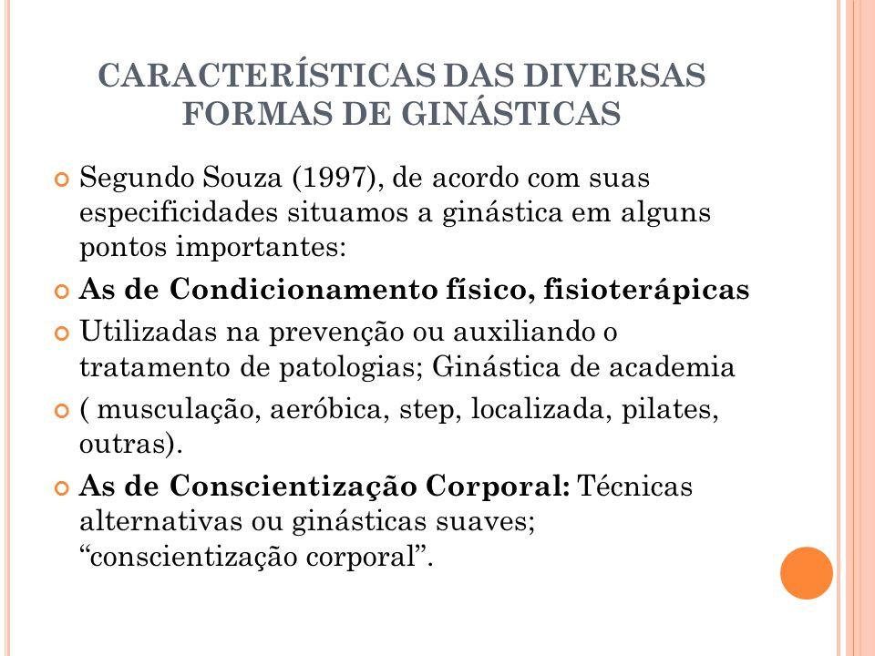 CARACTERÍSTICAS DAS DIVERSAS FORMAS DE GINÁSTICAS Segundo Souza (1997), de acordo com suas especificidades situamos a ginástica em alguns pontos impor