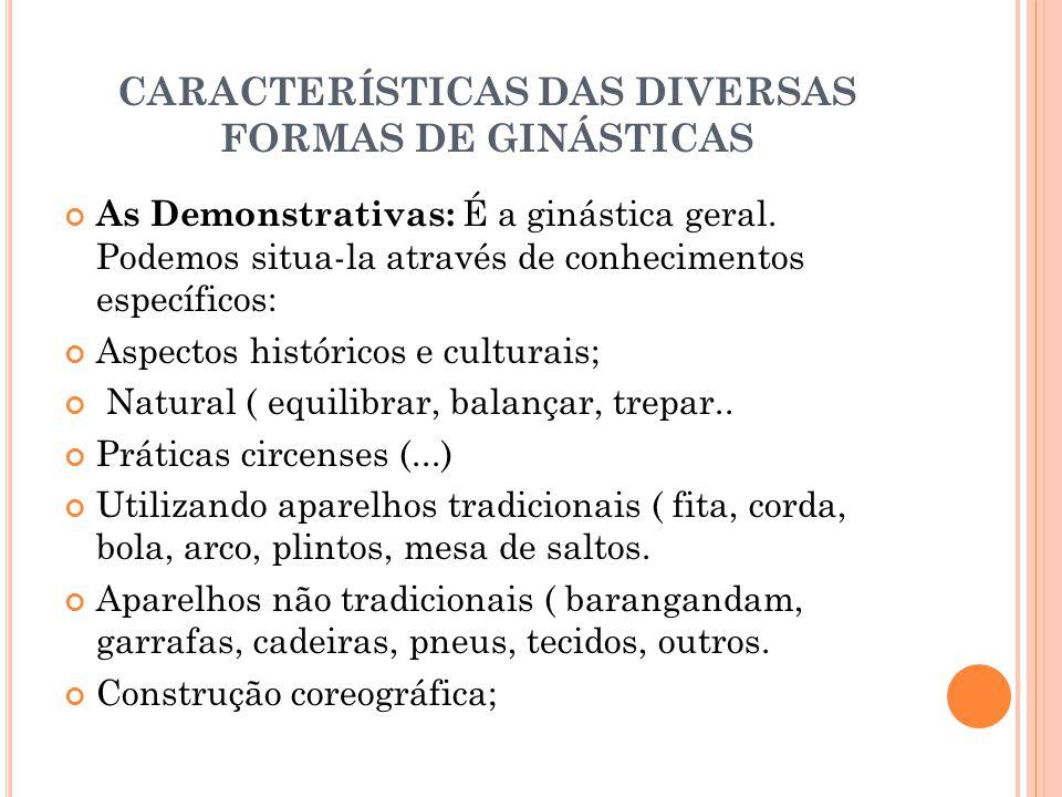 CARACTERÍSTICAS DAS DIVERSAS FORMAS DE GINÁSTICAS As Demonstrativas: É a ginástica geral. Podemos situa-la através de conhecimentos específicos: Aspec