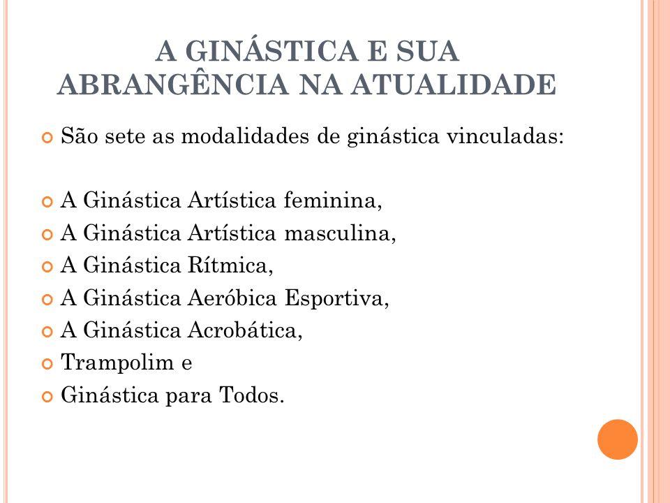 A GINÁSTICA E SUA ABRANGÊNCIA NA ATUALIDADE São sete as modalidades de ginástica vinculadas: A Ginástica Artística feminina, A Ginástica Artística mas
