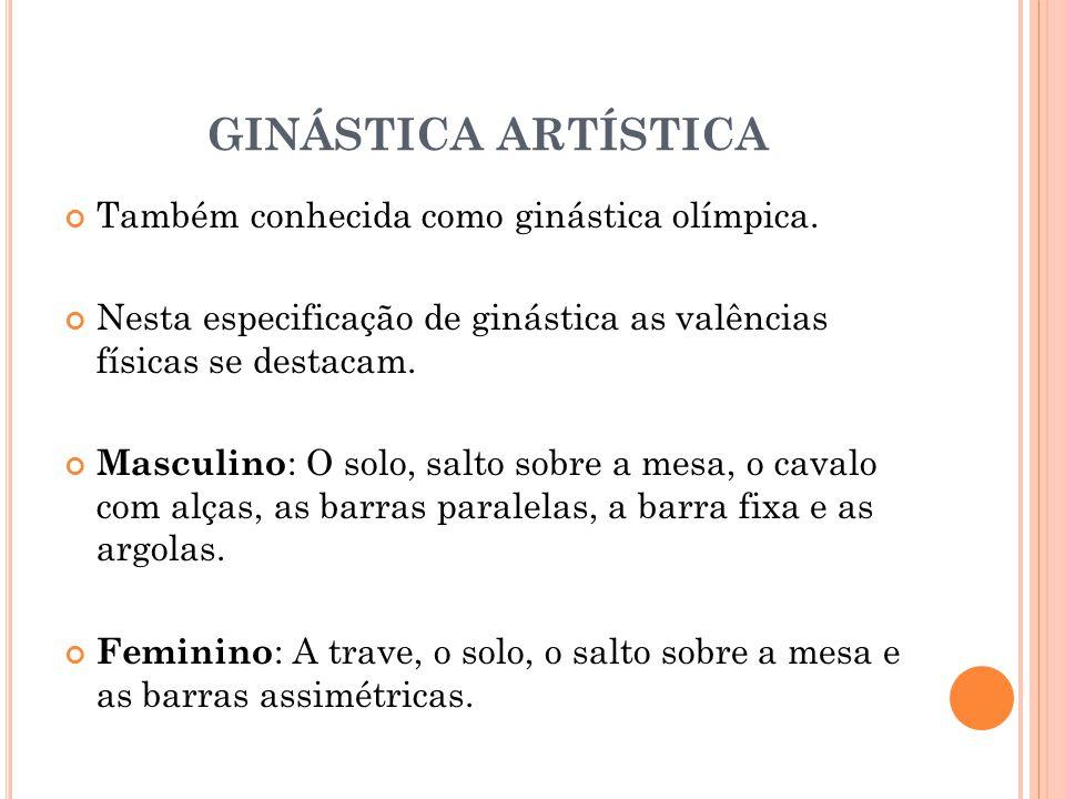 GINÁSTICA ARTÍSTICA Também conhecida como ginástica olímpica. Nesta especificação de ginástica as valências físicas se destacam. Masculino : O solo, s