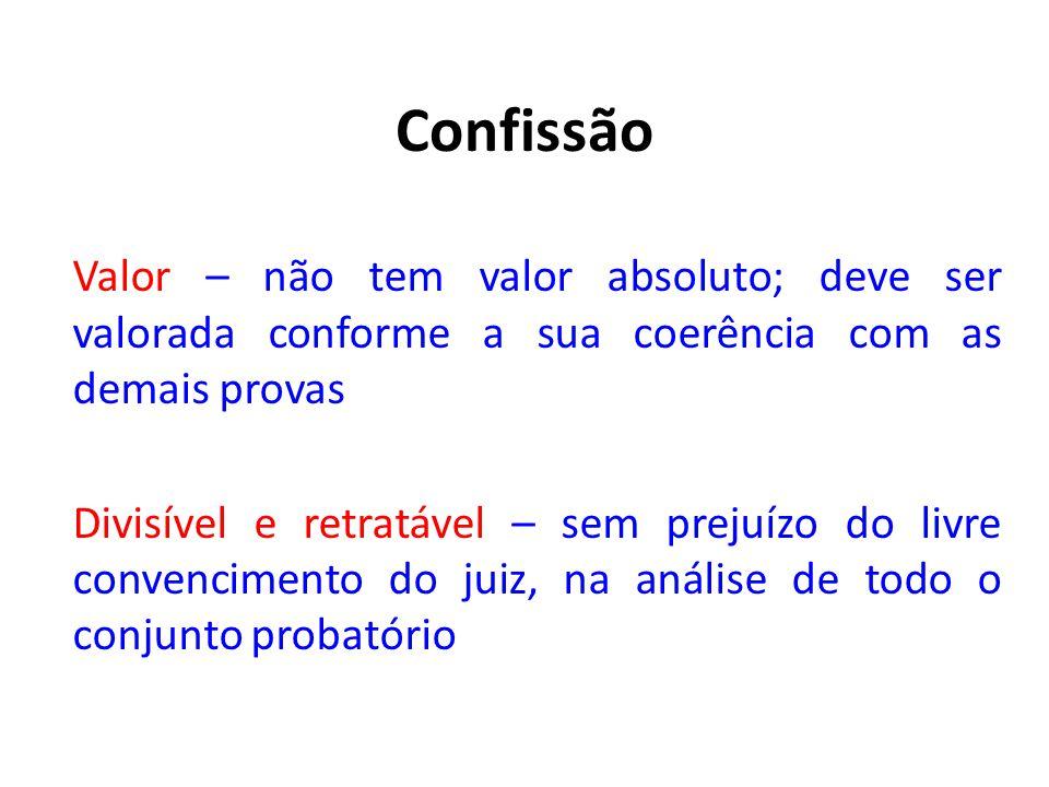 Confissão Valor – não tem valor absoluto; deve ser valorada conforme a sua coerência com as demais provas Divisível e retratável – sem prejuízo do liv