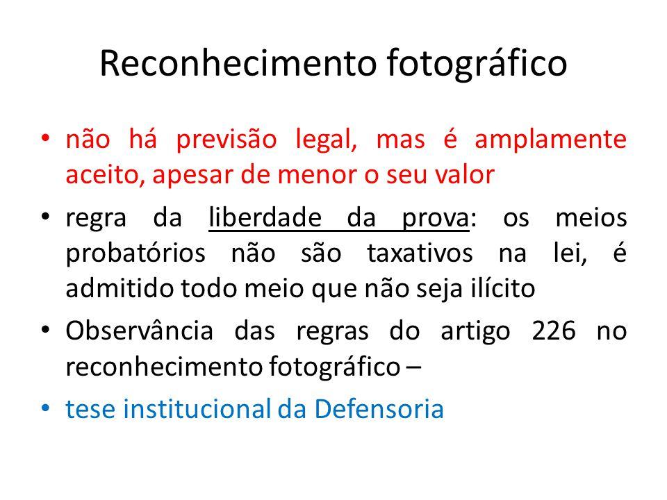 Reconhecimento fotográfico não há previsão legal, mas é amplamente aceito, apesarde menor o seu valor regra da liberdade da prova: os meios probatórios não são taxativos na lei, é admitido todo meio que não seja ilícito Observância das regras do artigo 226 no reconhecimento fotográfico – tese institucional da Defensoria