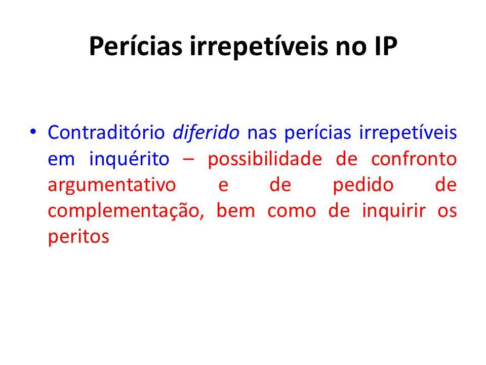 Perícias irrepetíveis no IP Contraditório diferido nas perícias irrepetíveis em inquérito – possibilidade de confronto argumentativo e de pedido de complementação, bem como de inquirir os peritos