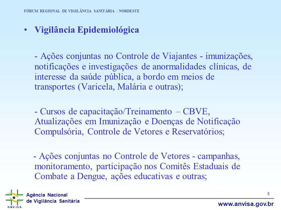 Agência Nacional de Vigilância Sanitária www.anvisa.gov.br 6 FÓRUM REGIONAL DE VIGILÂNCIA SANITÁRIA - NORDESTE Vigilância Epidemiológica - Ações conju