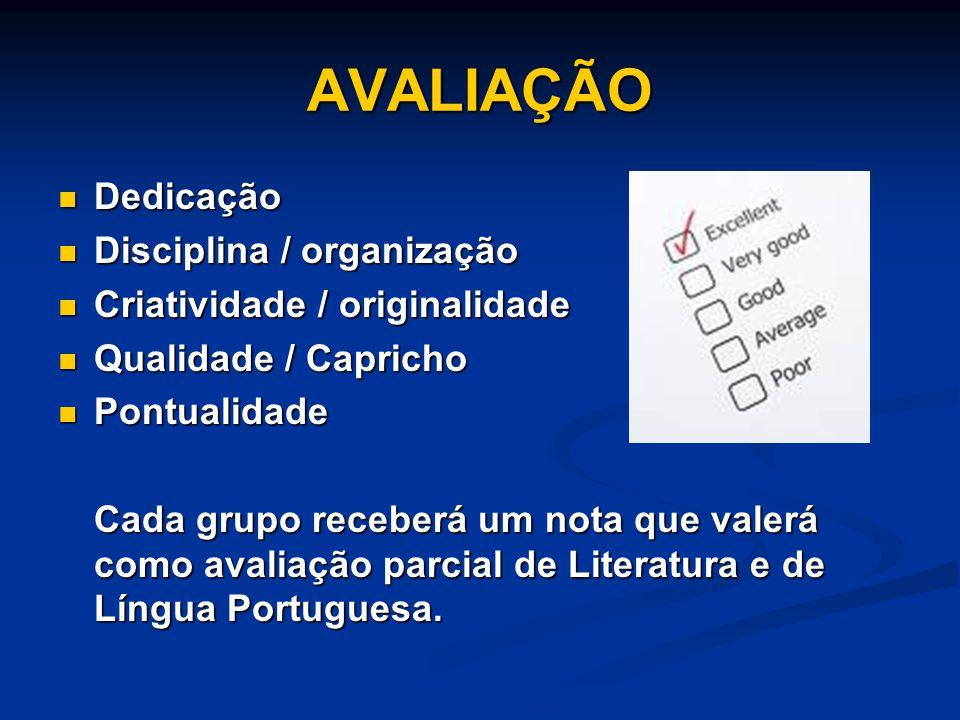AVALIAÇÃO Dedicação Dedicação Disciplina / organização Disciplina / organização Criatividade / originalidade Criatividade / originalidade Qualidade / Capricho Qualidade / Capricho Pontualidade Pontualidade Cada grupo receberá um nota que valerá como avaliação parcial de Literatura e de Língua Portuguesa.