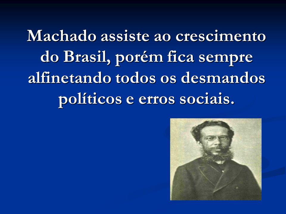 Machado assiste ao crescimento do Brasil, porém fica sempre alfinetando todos os desmandos políticos e erros sociais.