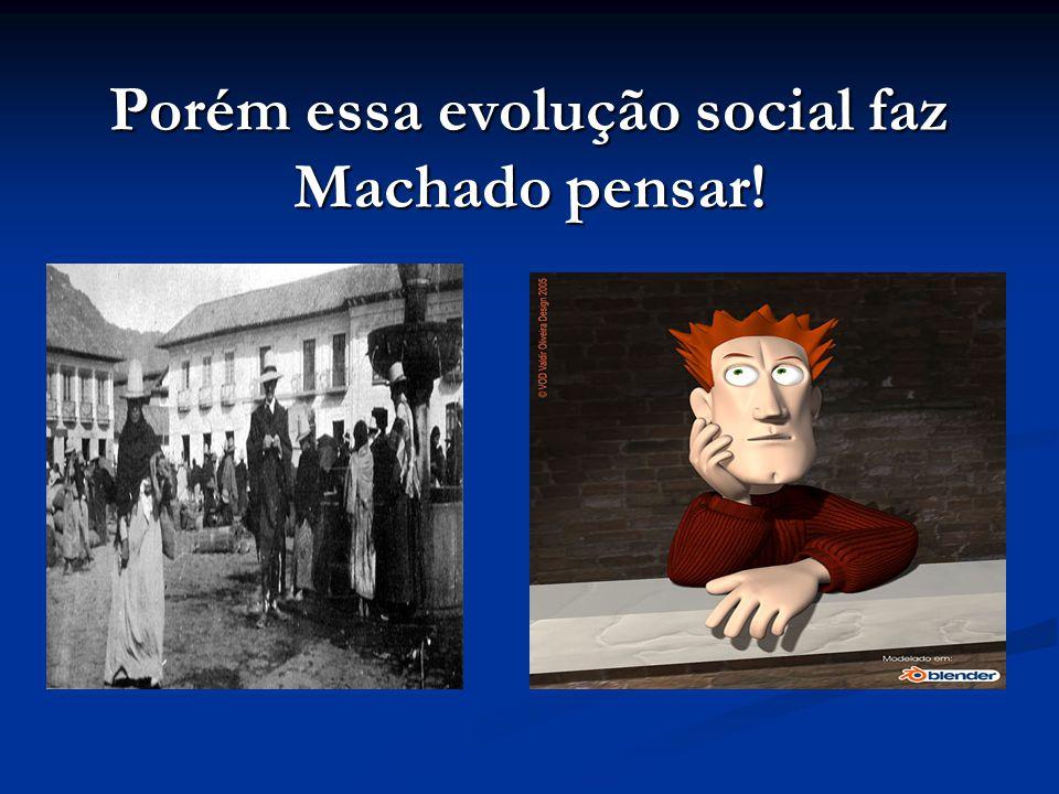 Porém essa evolução social faz Machado pensar!