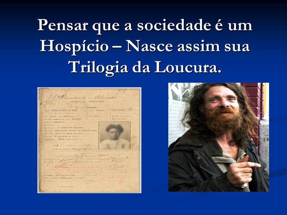 Pensar que a sociedade é um Hospício – Nasce assim sua Trilogia da Loucura.