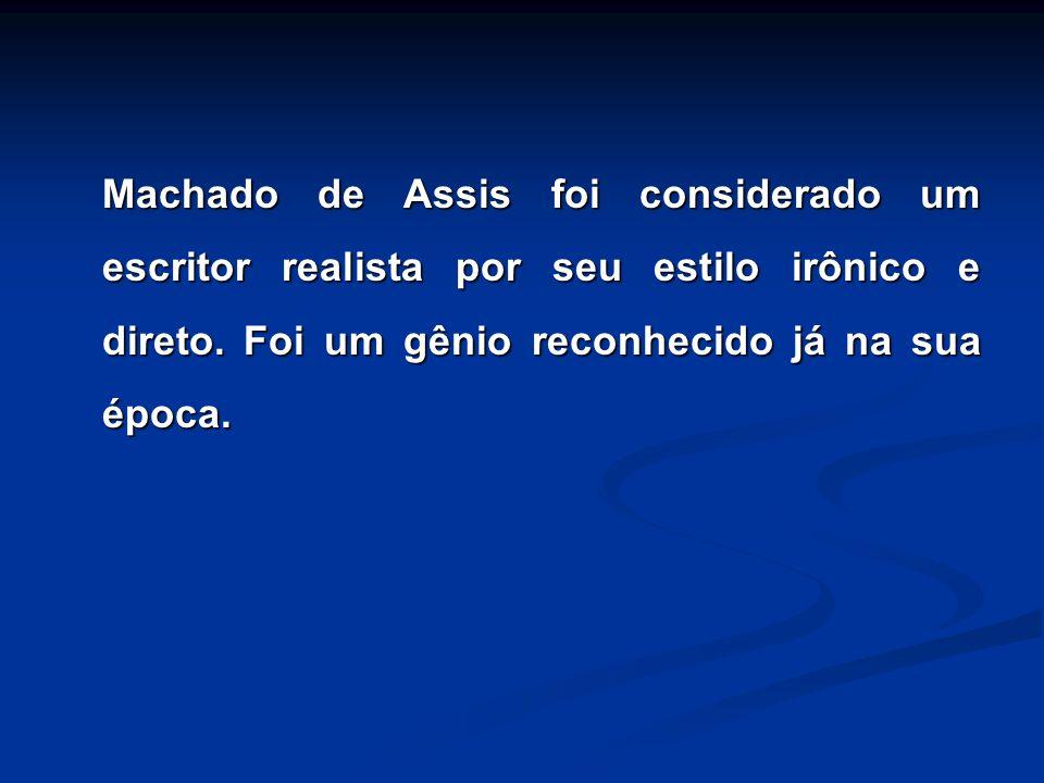 Machado de Assis foi considerado um escritor realista por seu estilo irônico e direto. Foi um gênio reconhecido já na sua época.