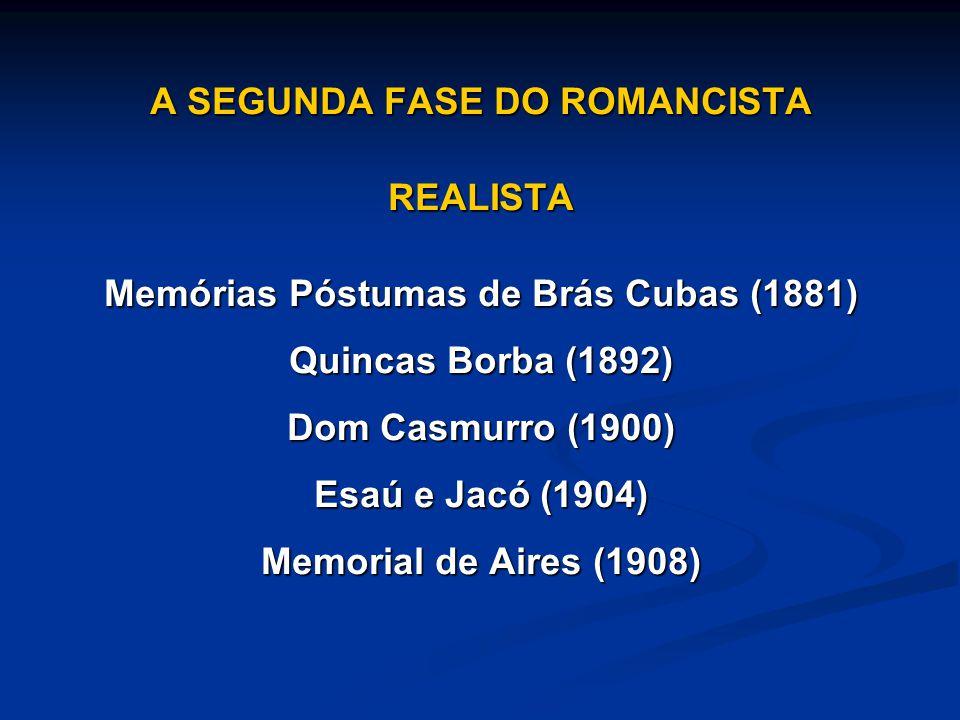 A SEGUNDA FASE DO ROMANCISTA REALISTA Memórias Póstumas de Brás Cubas (1881) Quincas Borba (1892) Dom Casmurro (1900) Esaú e Jacó (1904) Memorial de A